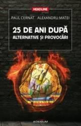 25 De Ani Dupa. Alternative Si Provocari - Paul Cernat Alexandru Matei