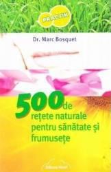 500 de retete naturale pentru sanatate si frumusete - Marc Bosquet