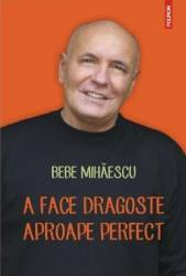 A face dragoste aproape perfect - Bebe Mihaescu Carti