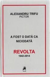 A fost o data ca niciodata. Revolta 1942-2014 - Alexandru Trifu