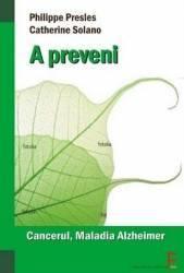 A Preveni Cancerul Infarctul Si Maladia Alzheimer - Phillipe Presles Catherine Solano