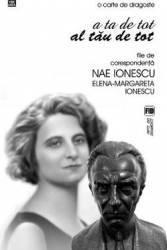 A ta de tot al tau de tot. File de corespondetnta Nae Ionescu Elena - Margareta Ionescu