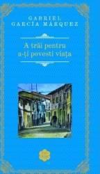 A trai pentru a-ti povesti viata Rao Clasic - Gabriel Garcia Marquez