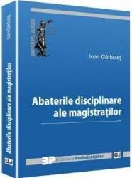 Abaterile disciplinare ale magistratilor - Ioan Garbulet Carti