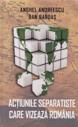 Actiunile separatiste care vizeaza Romania - Anghel Andreescu Dan Bardas