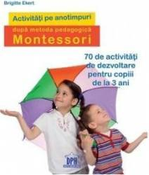 Activitati pe anotimpuri dupa metoda pedagogica Montessori - Brigitte Ekert