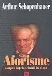 Aforisme asupra intelepciunii in viata - Arthur Schopenhauer Carti