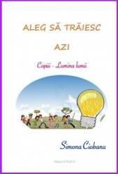 Aleg sa traiesc azi copiii Lumina lumii - Simona Ciobanu title=Aleg sa traiesc azi copiii Lumina lumii - Simona Ciobanu