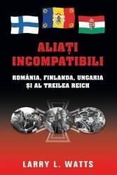 Aliati incompatibili - Romania Finlanda Ungaria si al Treilea Reich - Larry Watts