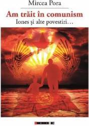 Am trait in comunism... - Mircea Pora Carti