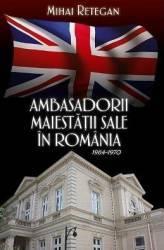 Ambasadorii Maiestatii Sale In Romania 1964-1970 - Mihai Retegan