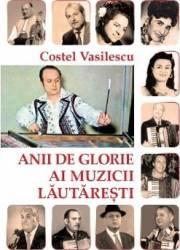 Anii de glorie ai muzicii lautaresti - Costel Vasilescu Carti