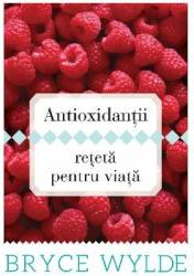 Antioxidantii. Reteta pentru viata - Bryce Wilde