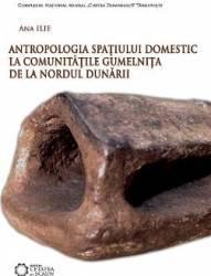 Antropologia spatiului domestic la comunitatile Gumelnita de la Nordul Dunarii - Ana Ilie