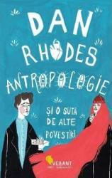 Antropologie si o suta de alte povestiri - Dan Rhodes Carti