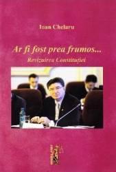 Ar fi fost prea frumos... Revizuirea Constitutiei - Ioan Chelaru Carti