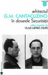Arhitectul G.M. Cantacuzino in dosarele securitatii - Vlad Mitric-Ciupe