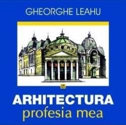 Arhitectura profesia mea - Gheorghe Leahu