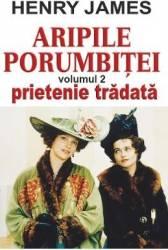 Aripile porumbitei vol.2 Prietenie tradata - Henry James