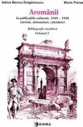 Aromanii in publicatiile culturale 1880-1940 - Bibliografie analitica vol.1 - Adina Berciu-Draghicescu