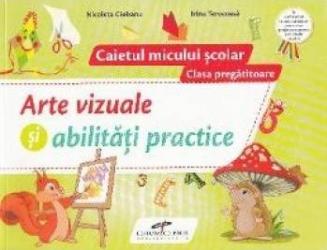 Arte vizuale si abilitati practice - Clasa pregatitoare - Caietul micului scolar - Nicoleta Ciobanu Irina Terecoasa