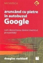 Aruncand cu pietre in autobuzul Google - Douglas Rushkoff Carti