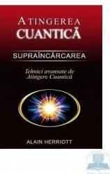 Atingerea cuantica. Supraincarcarea - Tehnici avansate de atingere cuantica - Alain Herriott Carti