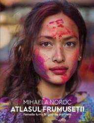 Atlasul frumusetii. Femeile lumii in 500 de portrete - Mihaela Noroc - PRECOMANDA Carti