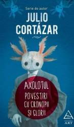 Axolotul. Povestiri Cu cronopi si glorii - Julio Cortazar
