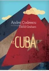 Ay Cuba - Andrei Codrescu cu fotografii de David Graham