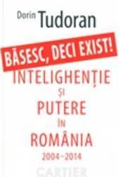 Basesc Deci Exist Intelighentie Si Putere In Romania 2004-2014 - Dorin Tudoran