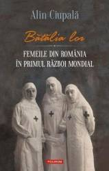 Batalia lor. Femeile din Romania in Primul Razboi Mondial - Alin Ciupala Carti
