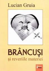 Brancusi si reveriile materiei - Lucian Gruia Carti