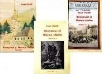 Brasovul si Marea unire Vol. I+II+III - Ioan Vlad