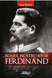 Bunul nostru rege Ferdinad - Ion Bulei Carti