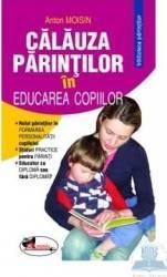 Calauza parintilor in educarea copiilor - Anton Moisin Carti