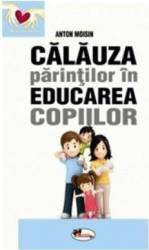 Calauza parintilor in educarea copiilor ed.2017 - Anton Moisin Carti