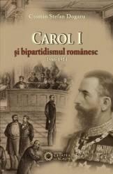 Carol I si bipartidsimul romanesc 1866-1914 - Cosmin Stefan Dogaru