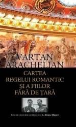 Cartea Regelui romantic si a fiilor fara de tara - Vartan Arachelian