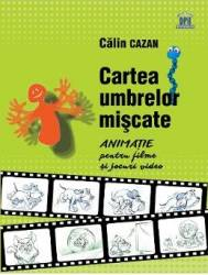 Cartea umbrelor miscate. Animatie pentru filme si jocuri video - Calin Cazan Carti