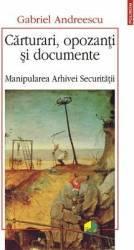 Carturari opozanti si documente. Manipularea Arhivei Securitatii - Gabriel Andreescu