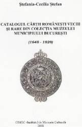 Catalogul cartii romanesti vechi si rare din colectia Muzeului Bucuresti - Stefania-Cecilia Stefan
