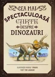 Cea mai spectaculoasa carte despre dinozauri - Rudolf Farkas Tom Jackson