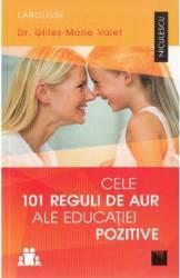 Cele 101 reguli de aur ale educatiei pozitive - Gilles-Marie Valet