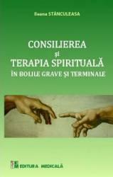 Consilierea si terapia spirituala in bolile grave si terminale - Ileana Stanculeasa