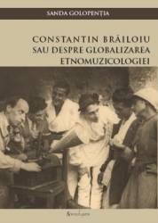 Constatin Brailoiu sau despre globalizarea etnomuzicologiei - Sanda Golopentia