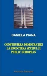 Construirea Democratiei La Frontiera Spatiului Public European - Daniela Piana