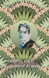 Crescatorul de gorile - Roberto Arlt Carti