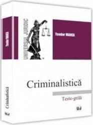 Criminalistica. Teste-grila ed.2017 - Teodor Manea