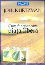Cum functioneaza piata libera - Joel Kurtzman Carti